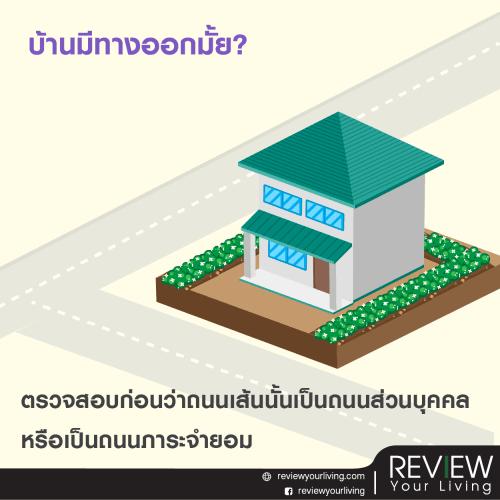 2.บ้านมีทางออกมั้ย? ความเสี่ยงต่อมาคือเรื่องทางออก ถ้าเป็นบ้านที่อยู่นอกโครงการหมู่บ้านจัดสรร และมีถนนตัดผ่านหน้าบ้าน ต้องตรวจสอบก่อนว่าถนนเส้นนั้นเป็นถนนส่วนบุคคลหรือเป็นถนนภาระจำยอมที่ให้บ้านอื่นสามารถใช้ได้ร่วมกัน เเต่ถ้าใครเลือกขอสินเชื่อธนาคารก็ไม่ต้องกังวล เพราะเจ้าหน้าที่ธนาคารจะส่งฝ่ายประเมินเอกสารไปตรวจสอบให้เรา สบายใจไร้กังวล